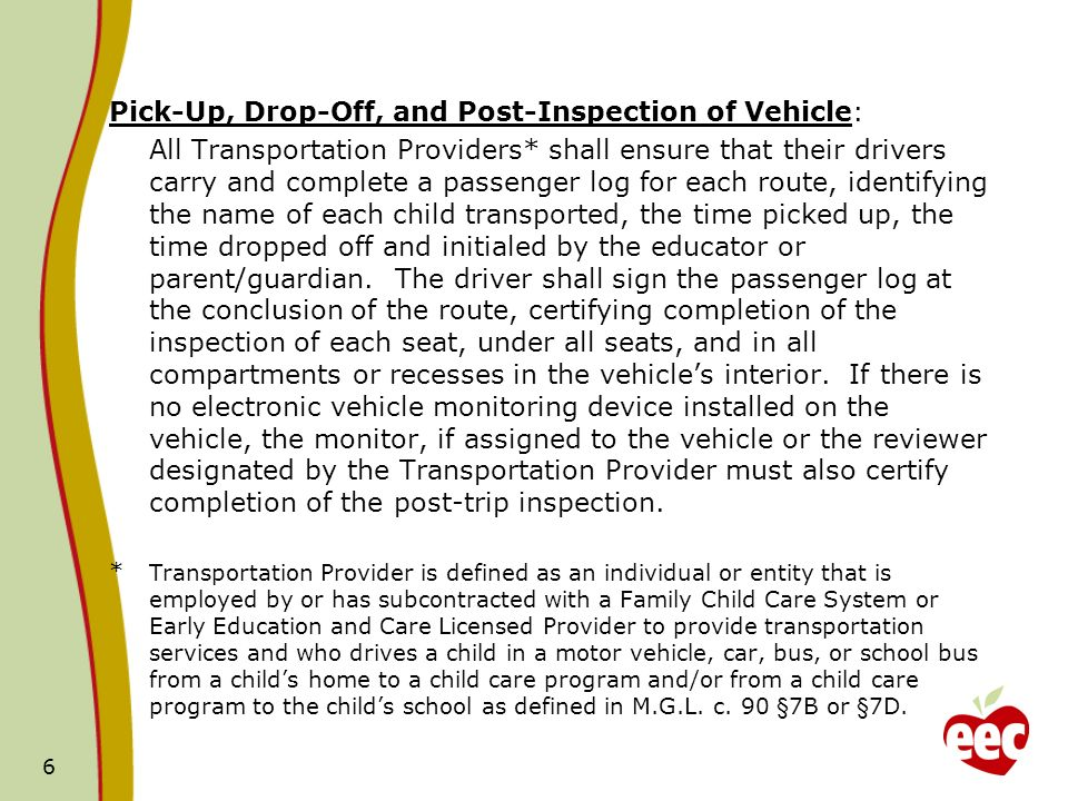 Pick-Up, Drop-Off, and Post-Inspection of Vehicle: All Transportation Providers* shall ensure that their drivers carry and complete a passenger log for each route, identifying the name of each child transported, the time picked up, the time dropped off and initialed by the educator or parent/guardian.