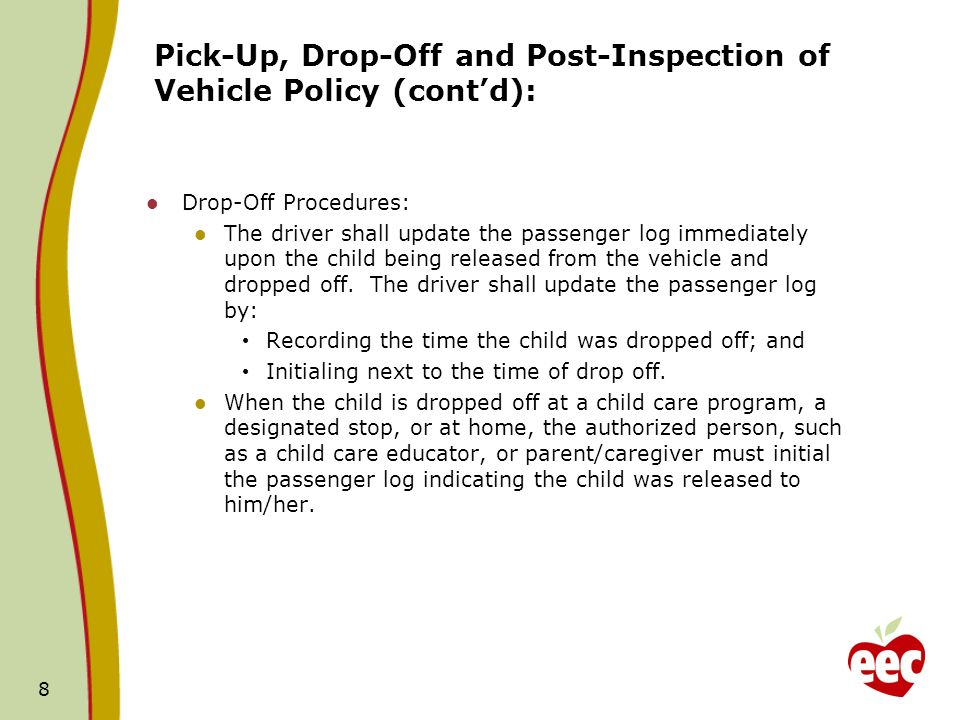 Pick-Up, Drop-Off and Post-Inspection of Vehicle Policy (contd): Drop-Off Procedures: The driver shall update the passenger log immediately upon the child being released from the vehicle and dropped off.