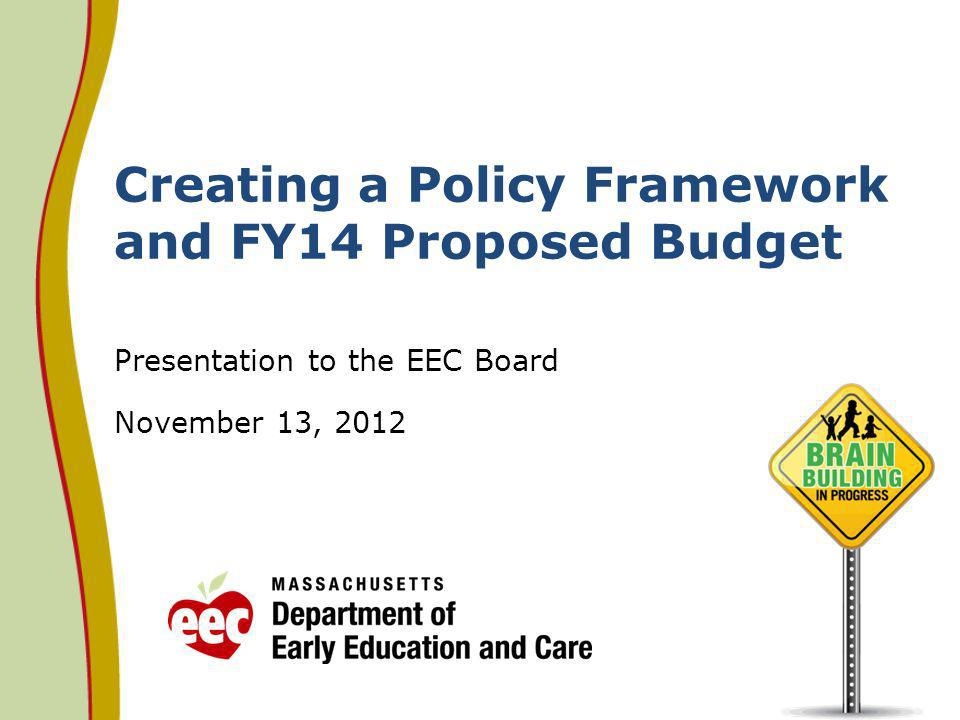 Creating a Policy Framework and FY14 Proposed Budget Presentation to the EEC Board November 13, 2012