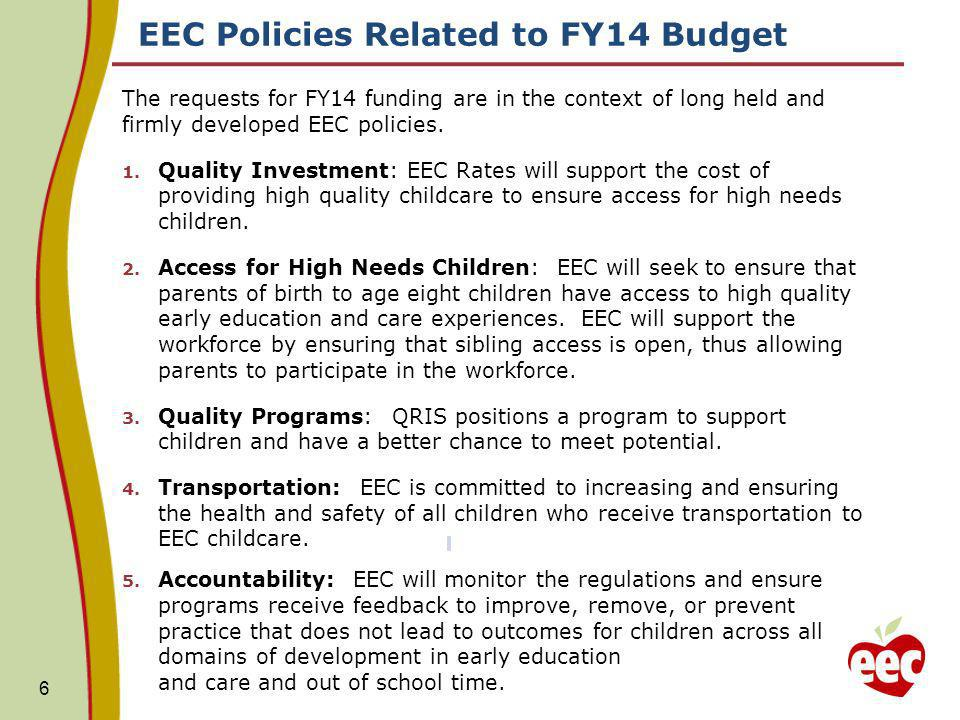 EEC Policies Related to FY14 Budget 6 The requests for FY14 funding are in the context of long held and firmly developed EEC policies.