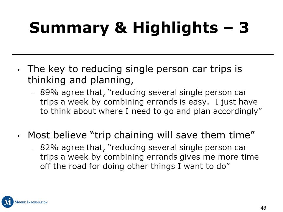 48 Summary & Highlights – 3 The key to reducing single person car trips is thinking and planning, – 89% agree that, reducing several single person car trips a week by combining errands is easy.