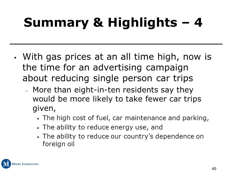 49 Summary & Highlights – 4 With gas prices at an all time high, now is the time for an advertising campaign about reducing single person car trips – More than eight-in-ten residents say they would be more likely to take fewer car trips given, The high cost of fuel, car maintenance and parking, The ability to reduce energy use, and The ability to reduce our countrys dependence on foreign oil