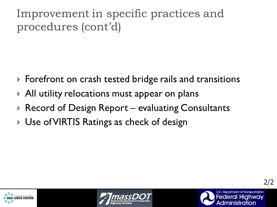 Improvement in specific practices and procedures (contd) Forefront on crash tested bridge rails and transitions All utility relocations must appear on plans Record of Design Report – evaluating Consultants Use of VIRTIS Ratings as check of design 2/2