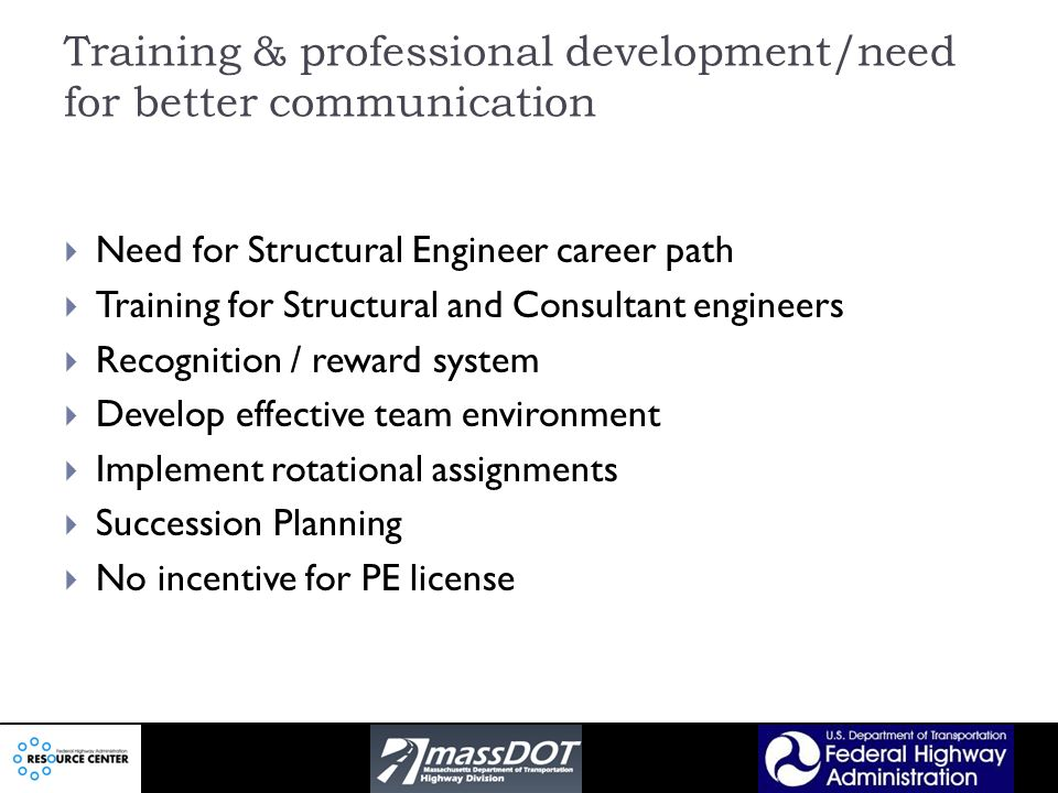 Training & professional development/need for better communication Need for Structural Engineer career path Training for Structural and Consultant engineers Recognition / reward system Develop effective team environment Implement rotational assignments Succession Planning No incentive for PE license
