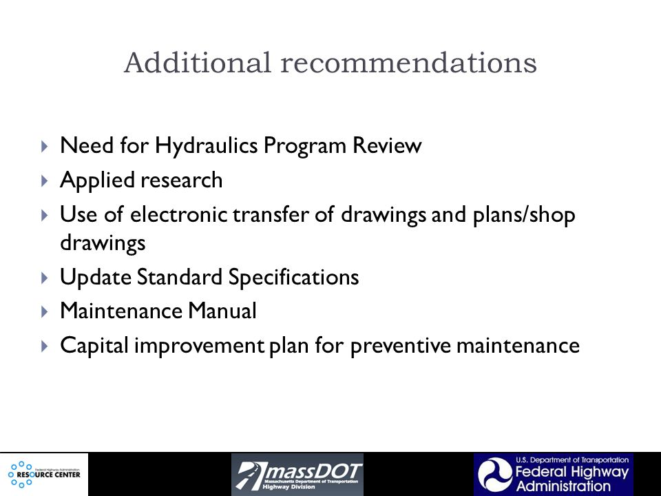 Additional recommendations Need for Hydraulics Program Review Applied research Use of electronic transfer of drawings and plans/shop drawings Update Standard Specifications Maintenance Manual Capital improvement plan for preventive maintenance