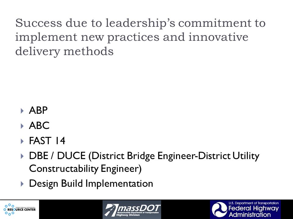 Success due to leaderships commitment to implement new practices and innovative delivery methods ABP ABC FAST 14 DBE / DUCE (District Bridge Engineer-District Utility Constructability Engineer) Design Build Implementation