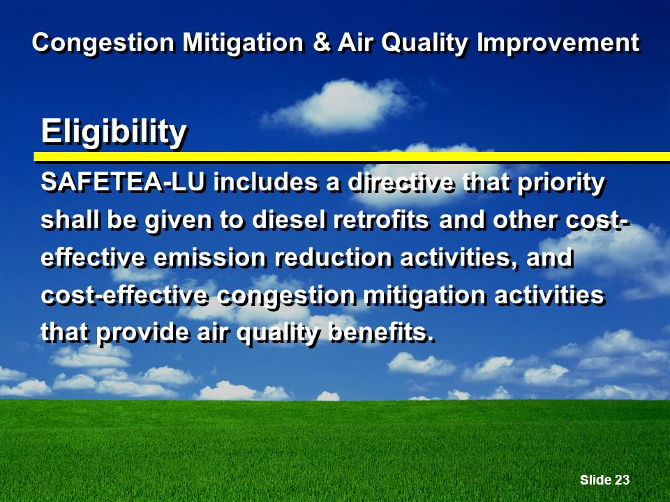 Slide 23 Congestion Mitigation & Air Quality Improvement Eligibility SAFETEA-LU includes a directive that priority shall be given to diesel retrofits and other cost- effective emission reduction activities, and cost-effective congestion mitigation activities that provide air quality benefits.