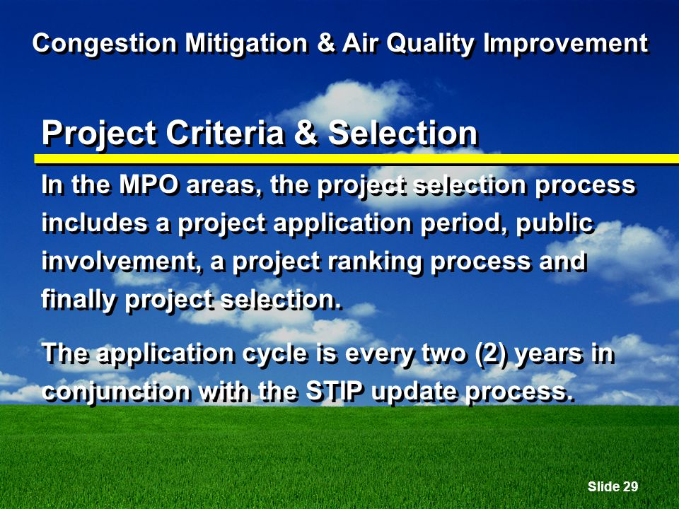 Slide 29 Congestion Mitigation & Air Quality Improvement Project Criteria & Selection In the MPO areas, the project selection process includes a project application period, public involvement, a project ranking process and finally project selection.