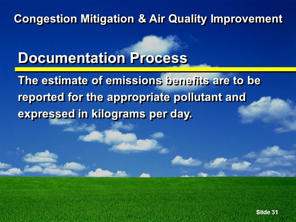 Slide 31 Congestion Mitigation & Air Quality Improvement Documentation Process The estimate of emissions benefits are to be reported for the appropriate pollutant and expressed in kilograms per day.