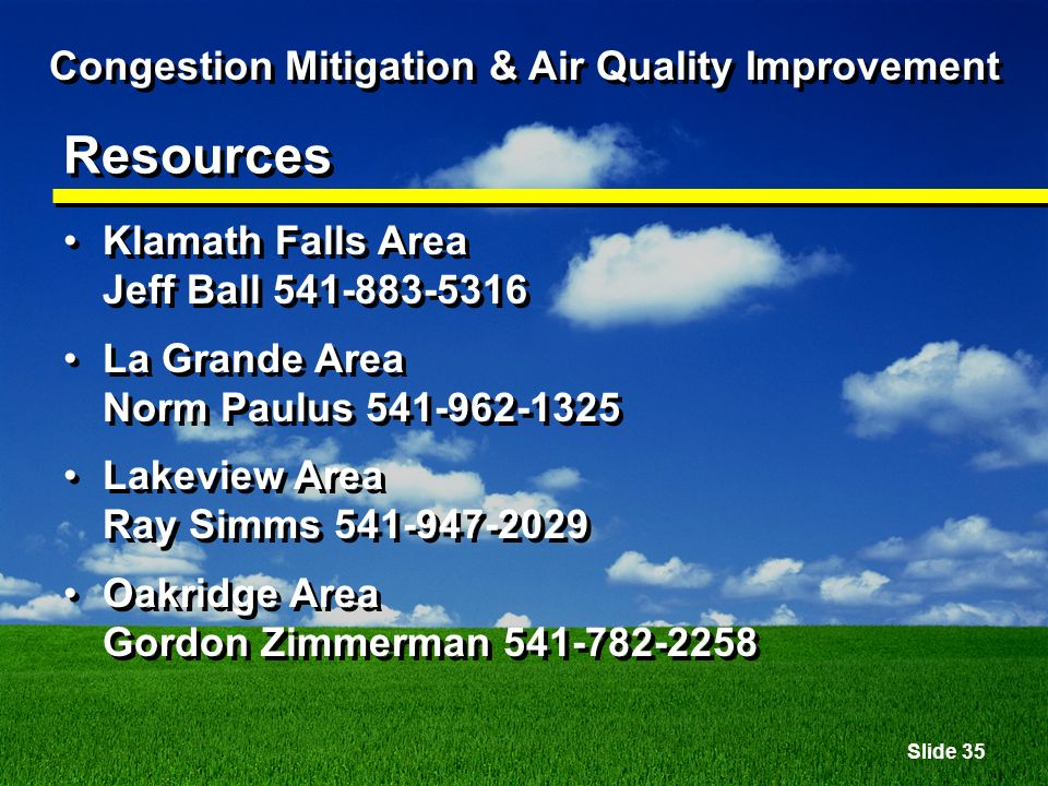Slide 35 Congestion Mitigation & Air Quality Improvement Resources Klamath Falls Area Jeff Ball 541-883-5316 La Grande Area Norm Paulus 541-962-1325 Lakeview Area Ray Simms 541-947-2029 Oakridge Area Gordon Zimmerman 541-782-2258 Klamath Falls Area Jeff Ball 541-883-5316 La Grande Area Norm Paulus 541-962-1325 Lakeview Area Ray Simms 541-947-2029 Oakridge Area Gordon Zimmerman 541-782-2258