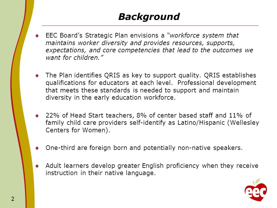 Background EEC Boards Strategic Plan envisions a workforce system that maintains worker diversity and provides resources, supports, expectations, and core competencies that lead to the outcomes we want for children.