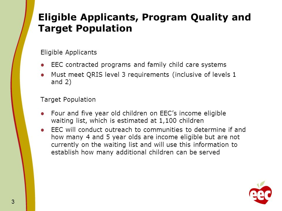 Eligible Applicants, Program Quality and Target Population Eligible Applicants EEC contracted programs and family child care systems Must meet QRIS level 3 requirements (inclusive of levels 1 and 2) Target Population Four and five year old children on EECs income eligible waiting list, which is estimated at 1,100 children EEC will conduct outreach to communities to determine if and how many 4 and 5 year olds are income eligible but are not currently on the waiting list and will use this information to establish how many additional children can be served 3
