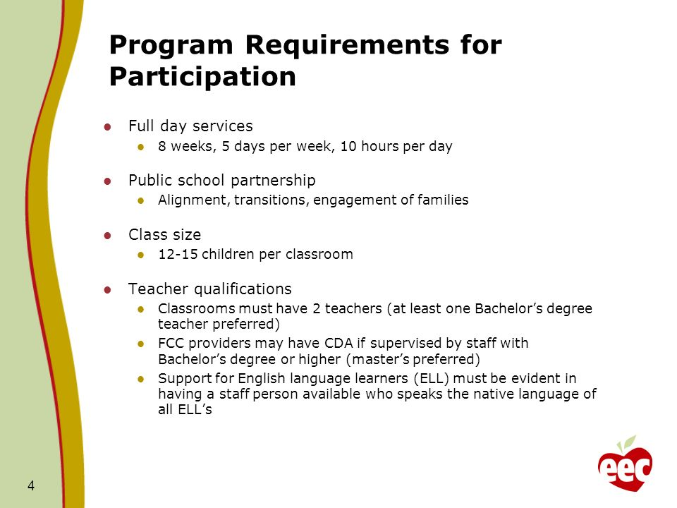 Program Requirements for Participation Full day services 8 weeks, 5 days per week, 10 hours per day Public school partnership Alignment, transitions, engagement of families Class size children per classroom Teacher qualifications Classrooms must have 2 teachers (at least one Bachelors degree teacher preferred) FCC providers may have CDA if supervised by staff with Bachelors degree or higher (masters preferred) Support for English language learners (ELL) must be evident in having a staff person available who speaks the native language of all ELLs 4