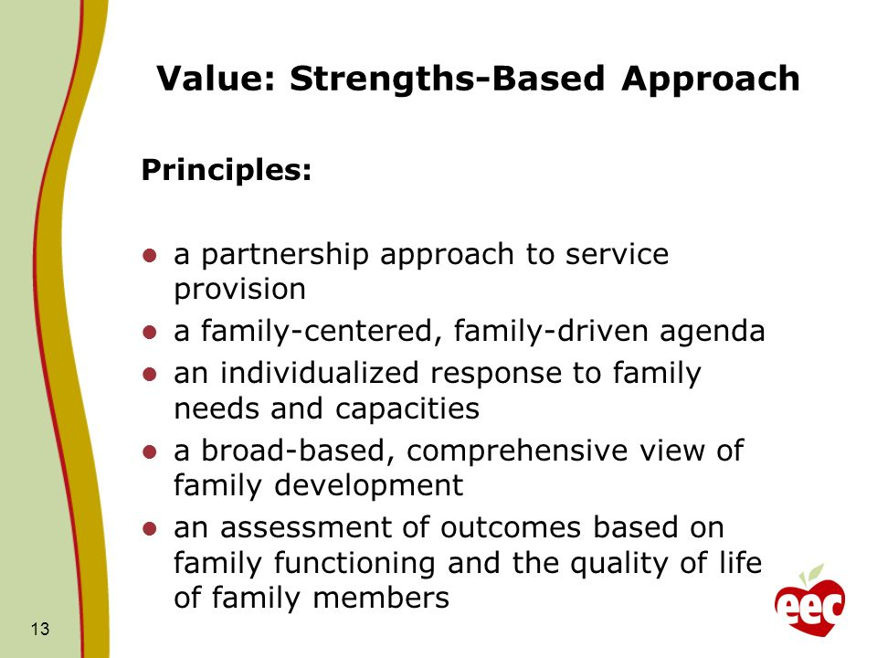 Value: Strengths-Based Approach Principles: a partnership approach to service provision a family-centered, family-driven agenda an individualized response to family needs and capacities a broad-based, comprehensive view of family development an assessment of outcomes based on family functioning and the quality of life of family members 13