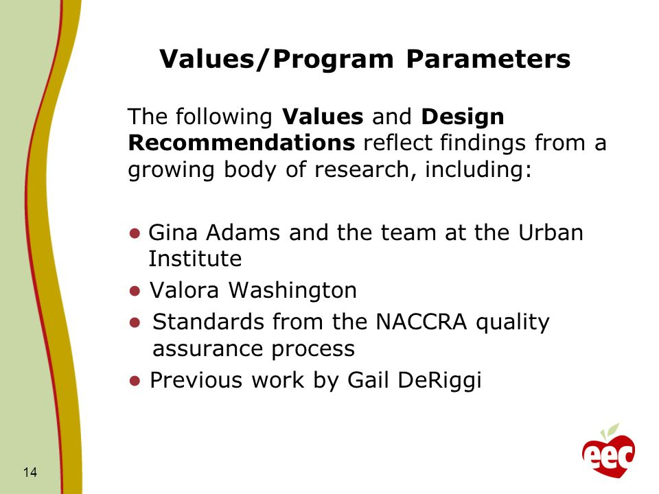 Values/Program Parameters The following Values and Design Recommendations reflect findings from a growing body of research, including: Gina Adams and the team at the Urban Institute Valora Washington Standards from the NACCRA quality assurance process Previous work by Gail DeRiggi 14
