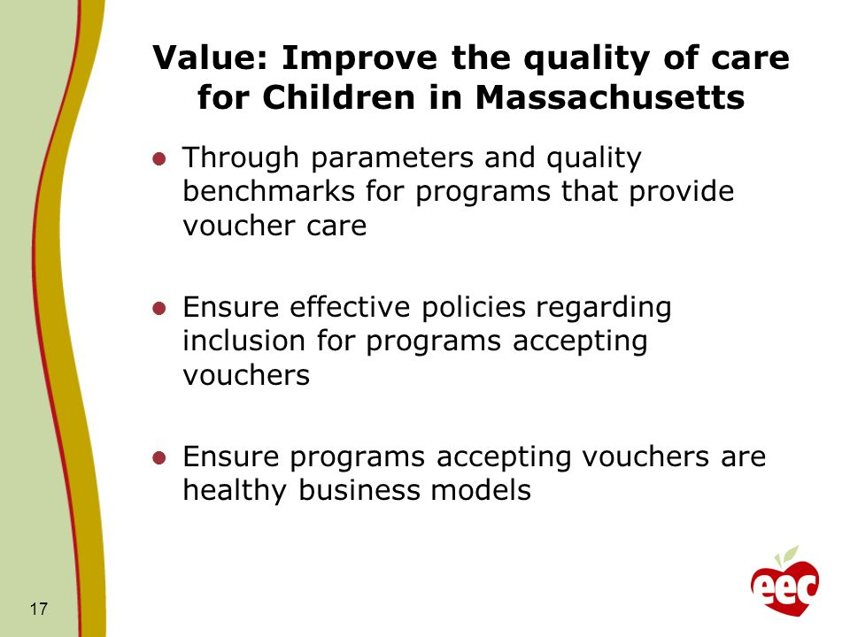 Value: Improve the quality of care for Children in Massachusetts Through parameters and quality benchmarks for programs that provide voucher care Ensure effective policies regarding inclusion for programs accepting vouchers Ensure programs accepting vouchers are healthy business models 17