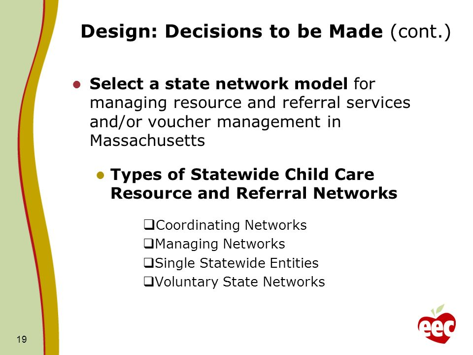 Design: Decisions to be Made (cont.) Select a state network model for managing resource and referral services and/or voucher management in Massachusetts Types of Statewide Child Care Resource and Referral Networks Coordinating Networks Managing Networks Single Statewide Entities Voluntary State Networks 19