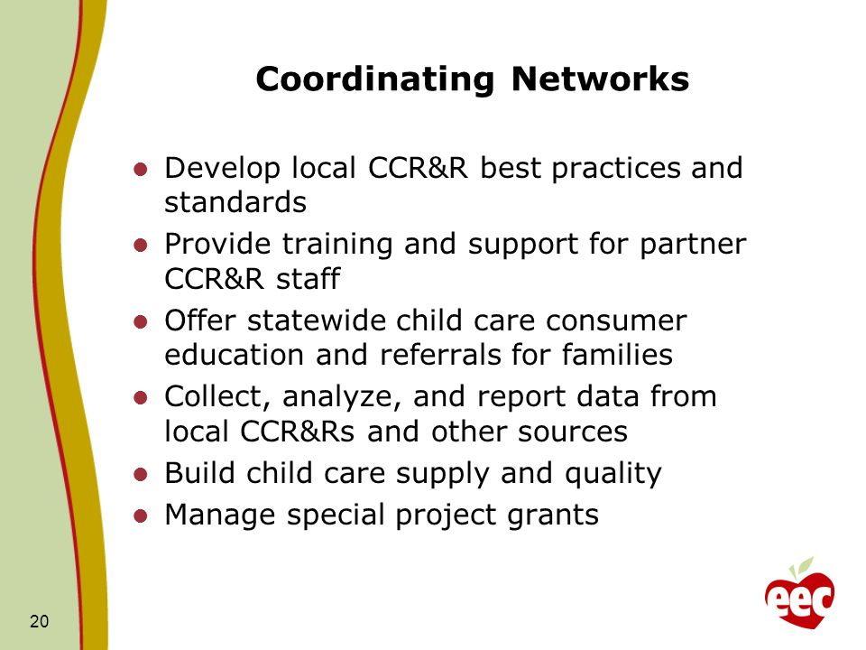 Coordinating Networks Develop local CCR&R best practices and standards Provide training and support for partner CCR&R staff Offer statewide child care consumer education and referrals for families Collect, analyze, and report data from local CCR&Rs and other sources Build child care supply and quality Manage special project grants 20