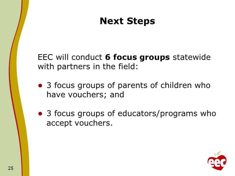 Next Steps 25 EEC will conduct 6 focus groups statewide with partners in the field: 3 focus groups of parents of children who have vouchers; and 3 focus groups of educators/programs who accept vouchers.