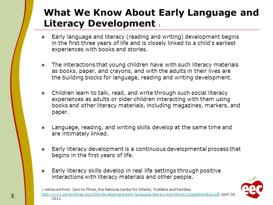 What We Know About Early Language and Literacy Development 1 Early language and literacy (reading and writing) development begins in the first three years of life and is closely linked to a child s earliest experiences with books and stories.