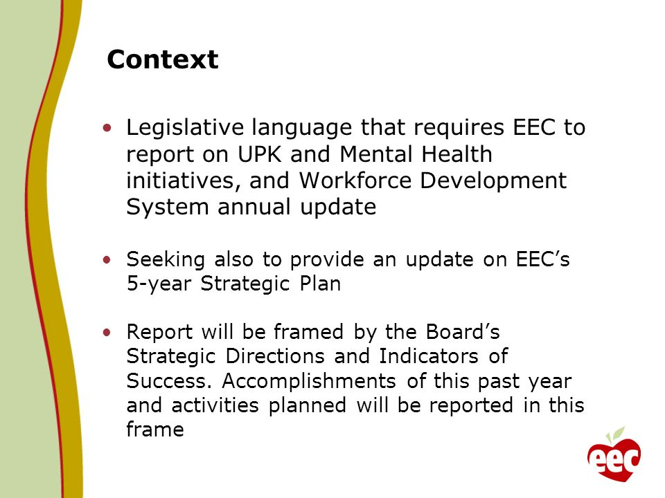 Context Legislative language that requires EEC to report on UPK and Mental Health initiatives, and Workforce Development System annual update Seeking also to provide an update on EECs 5-year Strategic Plan Report will be framed by the Boards Strategic Directions and Indicators of Success.