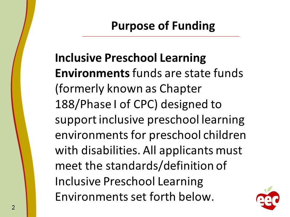 2 Purpose of Funding Inclusive Preschool Learning Environments funds are state funds (formerly known as Chapter 188/Phase I of CPC) designed to support inclusive preschool learning environments for preschool children with disabilities.