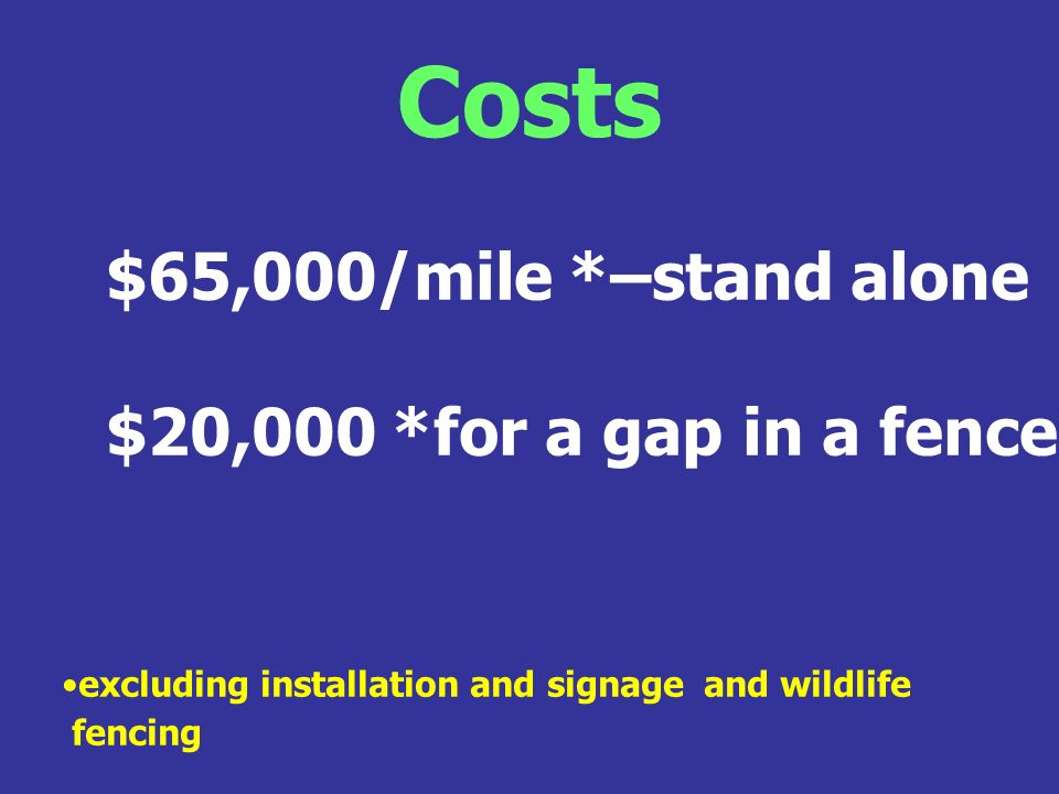 Costs $65,000/mile *–stand alone $20,000 *for a gap in a fence excluding installation and signage and wildlife fencing