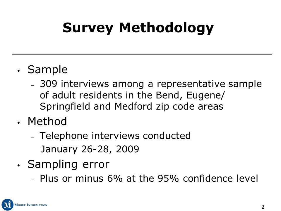 22 Survey Methodology Sample – 309 interviews among a representative sample of adult residents in the Bend, Eugene/ Springfield and Medford zip code areas Method – Telephone interviews conducted January 26-28, 2009 Sampling error – Plus or minus 6% at the 95% confidence level