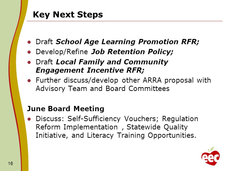 Key Next Steps Draft School Age Learning Promotion RFR; Develop/Refine Job Retention Policy; Draft Local Family and Community Engagement Incentive RFR; Further discuss/develop other ARRA proposal with Advisory Team and Board Committees June Board Meeting Discuss: Self-Sufficiency Vouchers; Regulation Reform Implementation, Statewide Quality Initiative, and Literacy Training Opportunities.