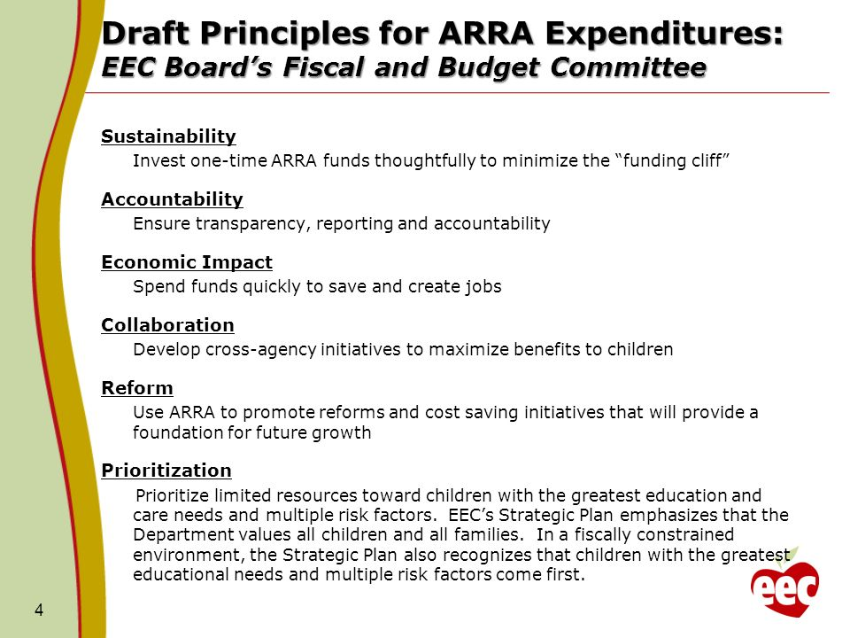 Draft Principles for ARRA Expenditures: EEC Boards Fiscal and Budget Committee Sustainability Invest one-time ARRA funds thoughtfully to minimize the funding cliff Accountability Ensure transparency, reporting and accountability Economic Impact Spend funds quickly to save and create jobs Collaboration Develop cross-agency initiatives to maximize benefits to children Reform Use ARRA to promote reforms and cost saving initiatives that will provide a foundation for future growth Prioritization Prioritize limited resources toward children with the greatest education and care needs and multiple risk factors.