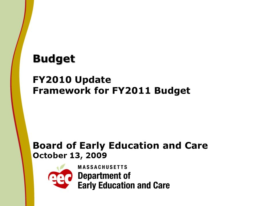 Budget Budget FY2010 Update Framework for FY2011 Budget Board of Early Education and Care October 13, 2009