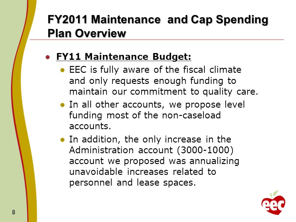 FY2011 Maintenance and Cap Spending Plan Overview FY11 Maintenance Budget: EEC is fully aware of the fiscal climate and only requests enough funding to maintain our commitment to quality care.