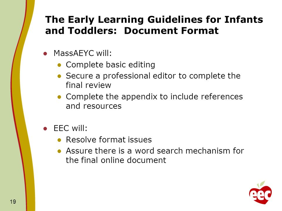 The Early Learning Guidelines for Infants and Toddlers: Document Format MassAEYC will: Complete basic editing Secure a professional editor to complete the final review Complete the appendix to include references and resources EEC will: Resolve format issues Assure there is a word search mechanism for the final online document 19