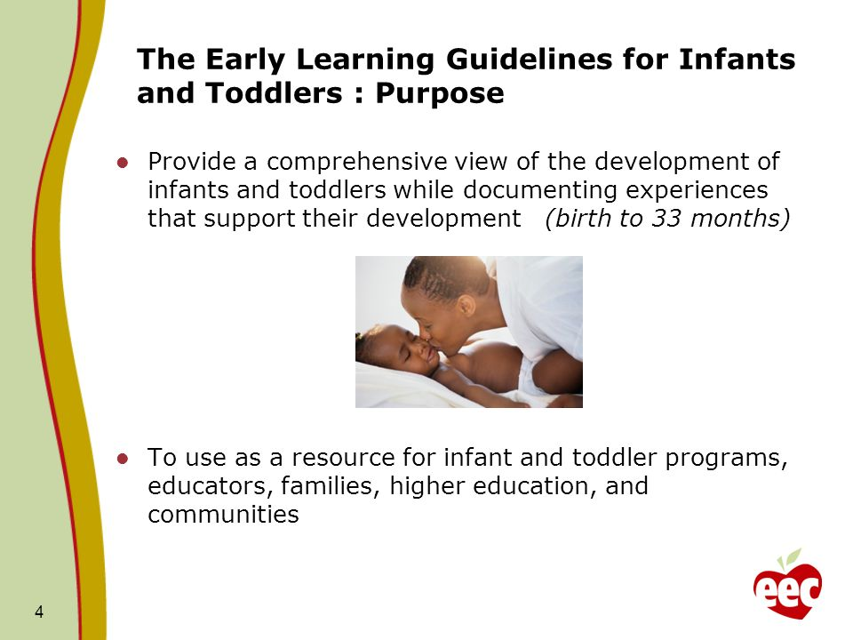 The Early Learning Guidelines for Infants and Toddlers : Purpose Provide a comprehensive view of the development of infants and toddlers while documenting experiences that support their development (birth to 33 months) To use as a resource for infant and toddler programs, educators, families, higher education, and communities 4