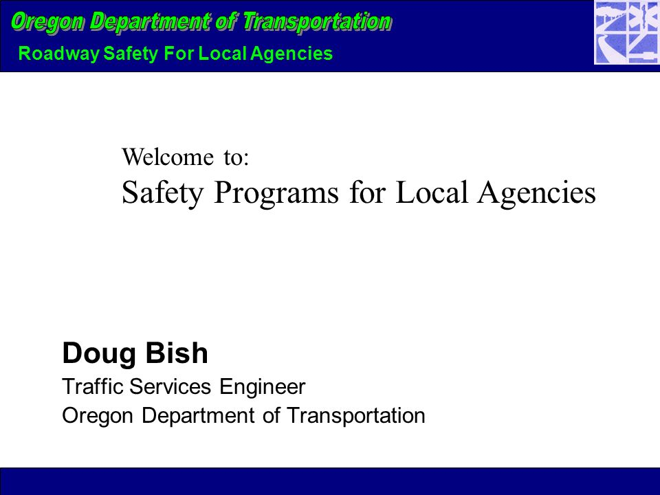 Roadway Safety For Local Agencies Doug Bish Traffic Services Engineer Oregon Department of Transportation Welcome to: Safety Programs for Local Agencies