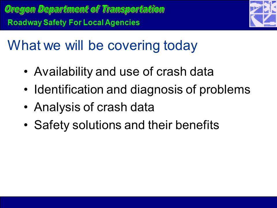 Roadway Safety For Local Agencies What we will be covering today Availability and use of crash data Identification and diagnosis of problems Analysis of crash data Safety solutions and their benefits