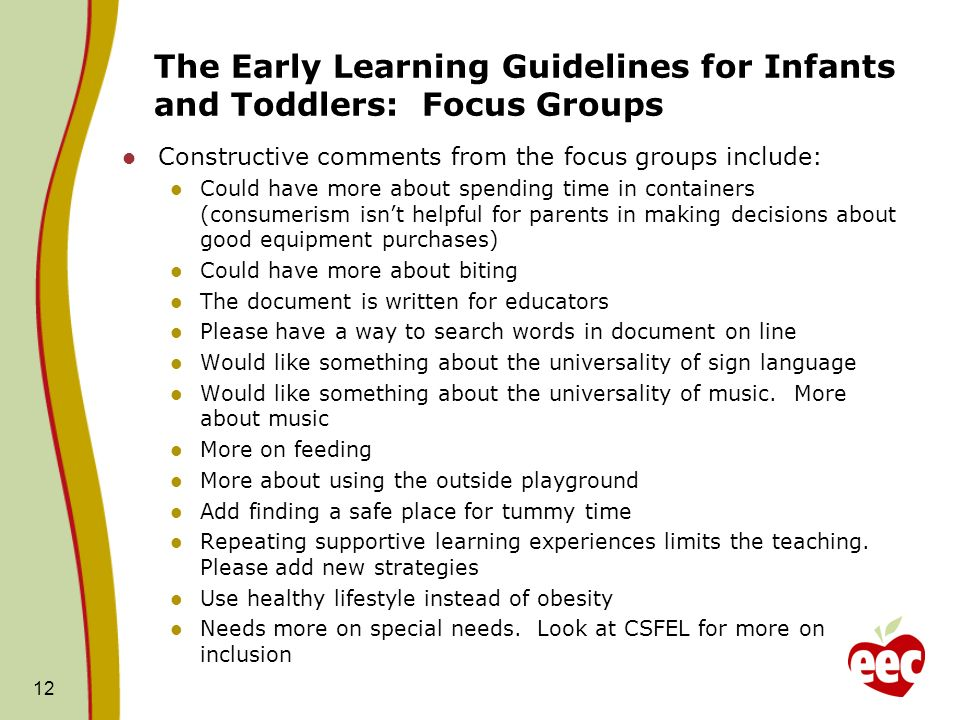 The Early Learning Guidelines for Infants and Toddlers: Focus Groups Constructive comments from the focus groups include: Could have more about spending time in containers (consumerism isnt helpful for parents in making decisions about good equipment purchases) Could have more about biting The document is written for educators Please have a way to search words in document on line Would like something about the universality of sign language Would like something about the universality of music.