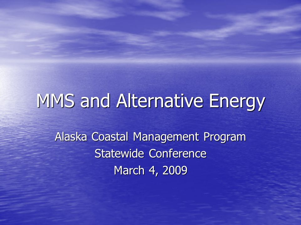 MMS and Alternative Energy Alaska Coastal Management Program Statewide Conference March 4, 2009