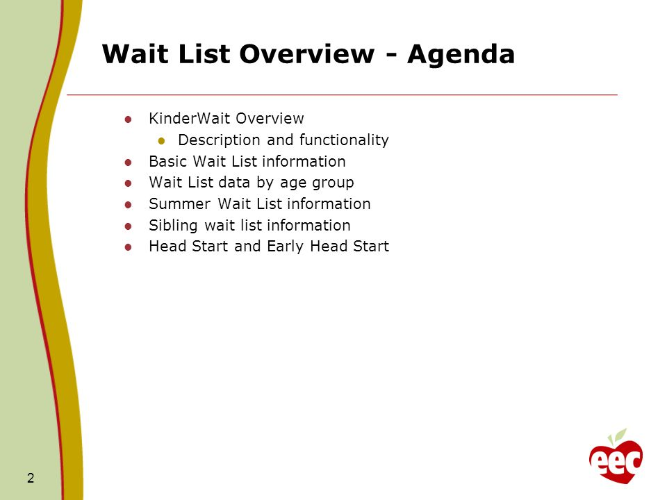 Wait List Overview - Agenda KinderWait Overview Description and functionality Basic Wait List information Wait List data by age group Summer Wait List information Sibling wait list information Head Start and Early Head Start 2