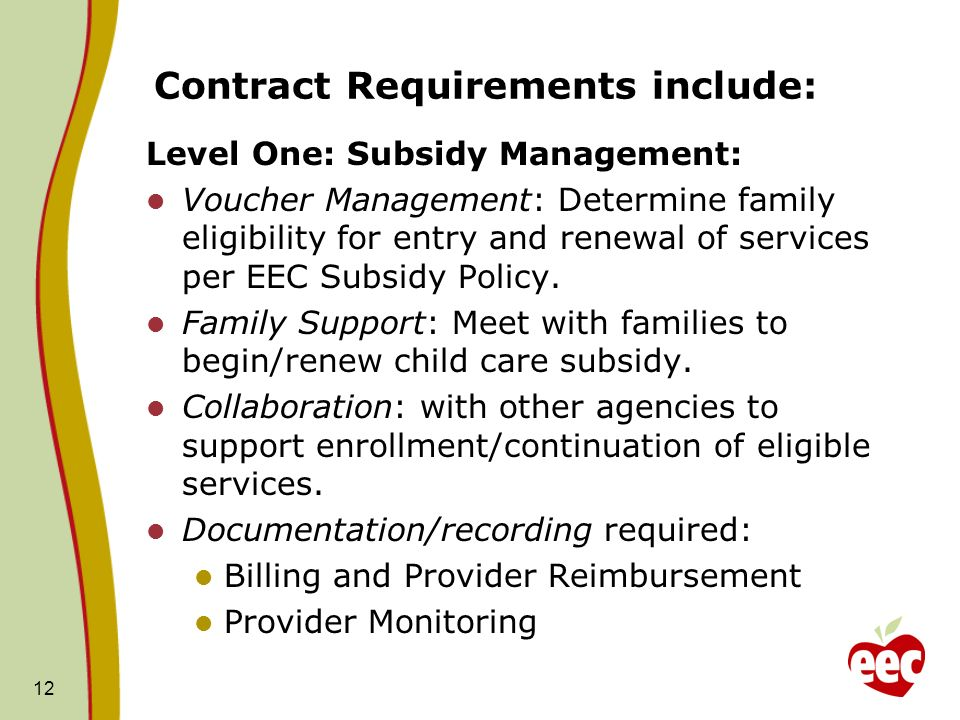 Contract Requirements include: Level One: Subsidy Management: Voucher Management: Determine family eligibility for entry and renewal of services per EEC Subsidy Policy.