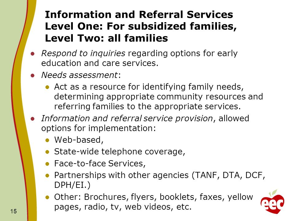 Information and Referral Services Level One: For subsidized families, Level Two: all families Respond to inquiries regarding options for early education and care services.
