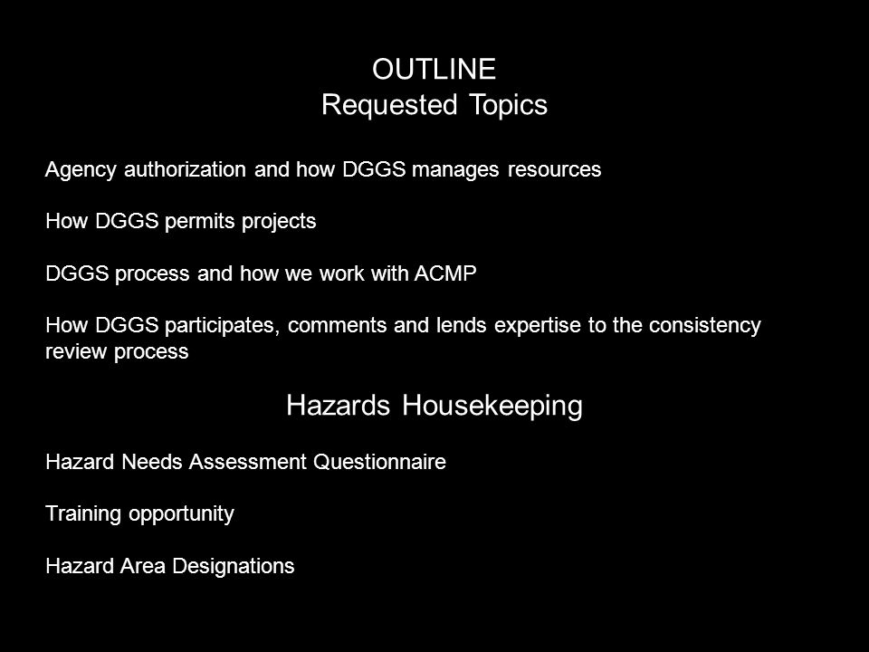 OUTLINE Requested Topics Agency authorization and how DGGS manages resources How DGGS permits projects DGGS process and how we work with ACMP How DGGS participates, comments and lends expertise to the consistency review process Hazards Housekeeping Hazard Needs Assessment Questionnaire Training opportunity Hazard Area Designations