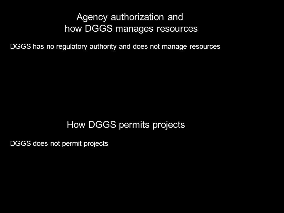 Agency authorization and how DGGS manages resources DGGS has no regulatory authority and does not manage resources How DGGS permits projects DGGS does not permit projects