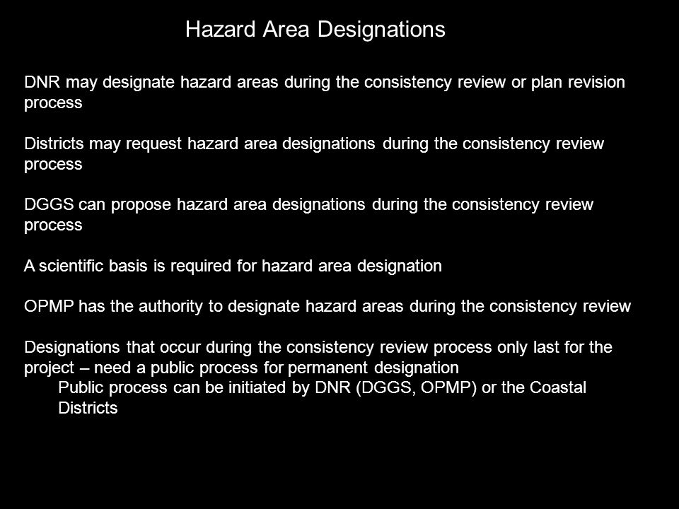 Hazard Area Designations DNR may designate hazard areas during the consistency review or plan revision process Districts may request hazard area designations during the consistency review process DGGS can propose hazard area designations during the consistency review process A scientific basis is required for hazard area designation OPMP has the authority to designate hazard areas during the consistency review Designations that occur during the consistency review process only last for the project – need a public process for permanent designation Public process can be initiated by DNR (DGGS, OPMP) or the Coastal Districts
