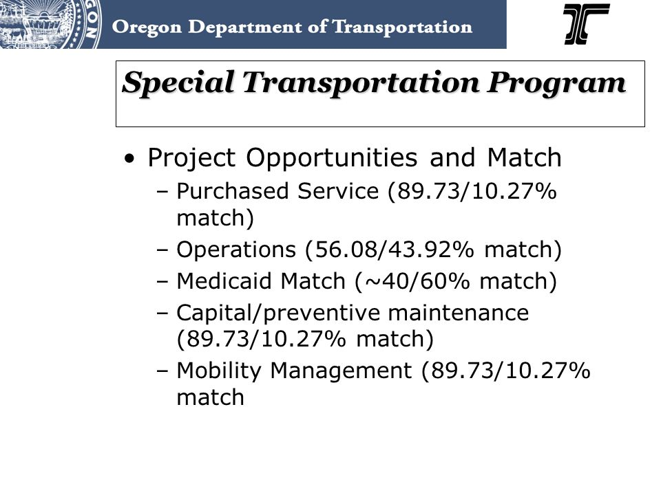 Special Transportation Program Project Opportunities and Match –Purchased Service (89.73/10.27% match) –Operations (56.08/43.92% match) –Medicaid Match (~40/60% match) –Capital/preventive maintenance (89.73/10.27% match) –Mobility Management (89.73/10.27% match