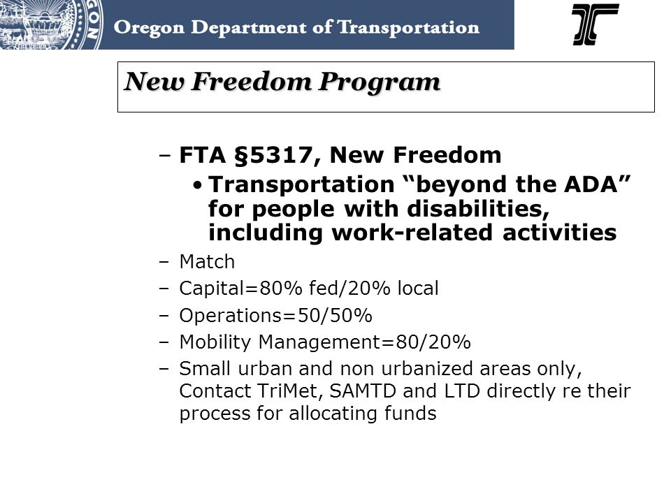 New Freedom Program –FTA §5317, New Freedom Transportation beyond the ADA for people with disabilities, including work-related activities –Match –Capital=80% fed/20% local –Operations=50/50% –Mobility Management=80/20% –Small urban and non urbanized areas only, Contact TriMet, SAMTD and LTD directly re their process for allocating funds