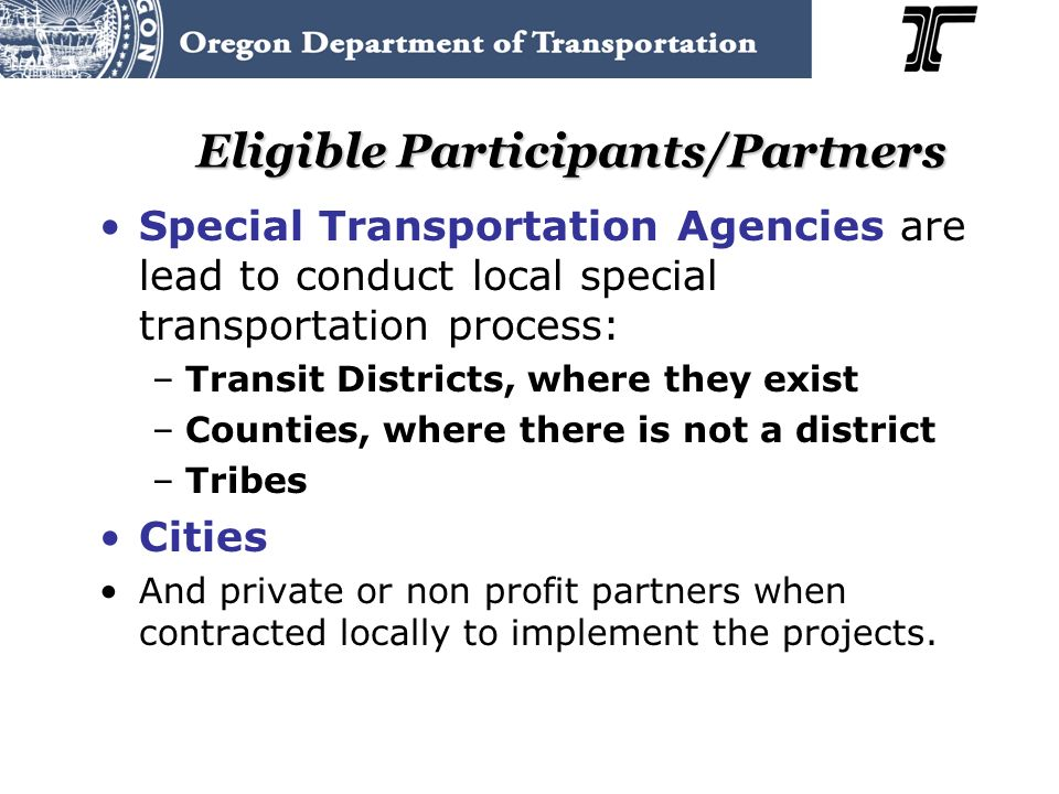 Eligible Participants/Partners Special Transportation Agencies are lead to conduct local special transportation process: –Transit Districts, where they exist –Counties, where there is not a district –Tribes Cities And private or non profit partners when contracted locally to implement the projects.