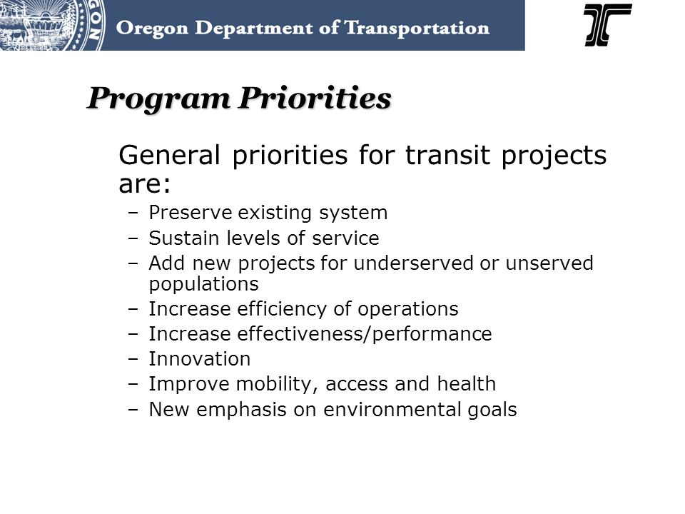 Program Priorities General priorities for transit projects are: –Preserve existing system –Sustain levels of service –Add new projects for underserved or unserved populations –Increase efficiency of operations –Increase effectiveness/performance –Innovation –Improve mobility, access and health –New emphasis on environmental goals