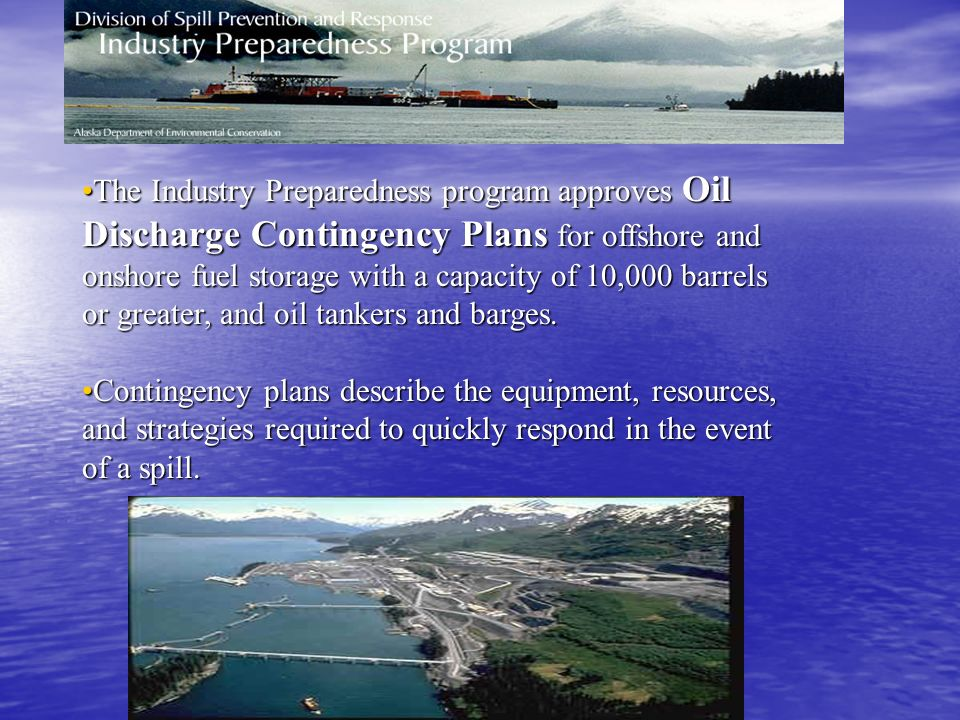 The Industry Preparedness program approves Oil Discharge Contingency Plans for offshore and onshore fuel storage with a capacity of 10,000 barrels or greater, and oil tankers and barges.The Industry Preparedness program approves Oil Discharge Contingency Plans for offshore and onshore fuel storage with a capacity of 10,000 barrels or greater, and oil tankers and barges.
