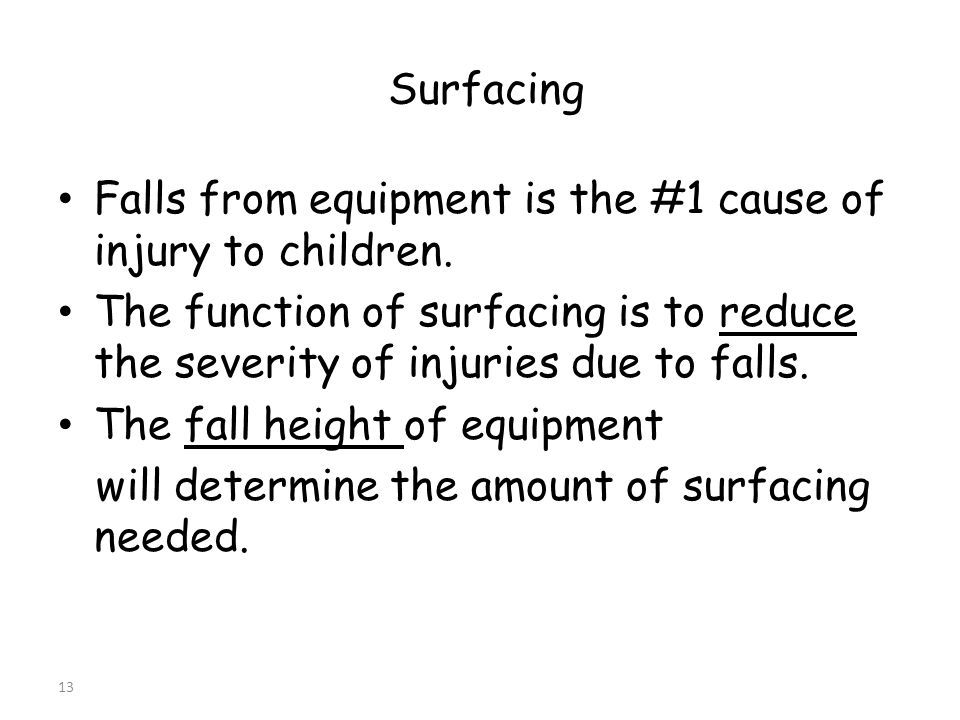 13 Surfacing Falls from equipment is the #1 cause of injury to children.